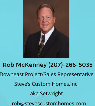 Rob McKenney (207)-266-5035 rob@stevescustomhomes.com Downeast Project/Sales Representative  Steve's Custom Homes,Inc.  aka Setwright