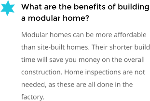 What are the benefits of building a modular home? Modular homes can be more affordable than site-built homes. Their shorter build time will save you money on the overall construction. Home inspections are not needed, as these are all done in the factory.